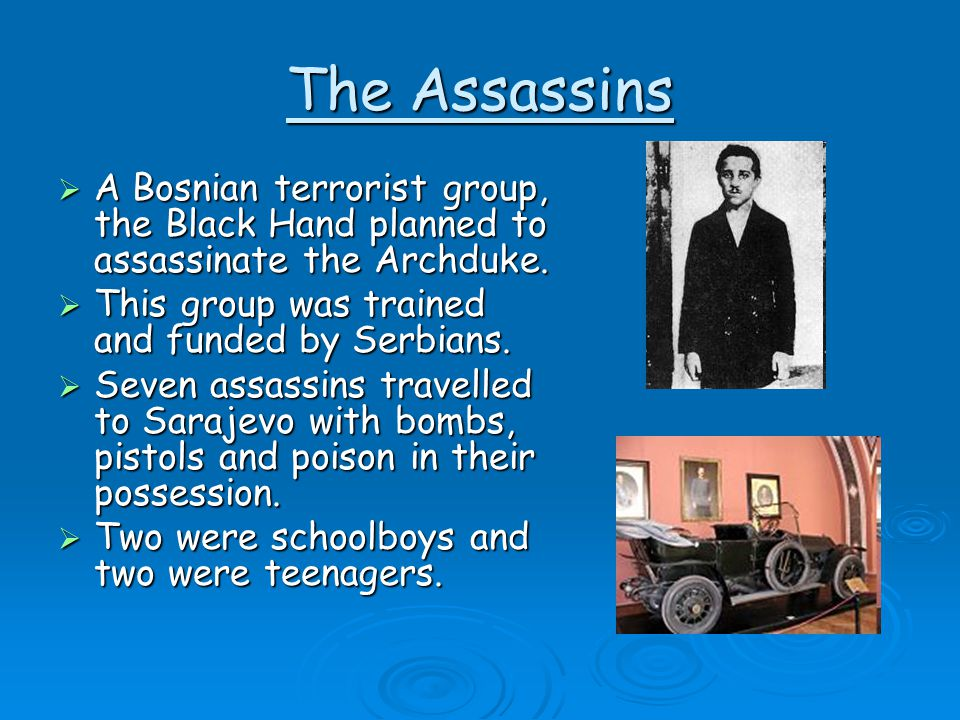 The Assassins A Bosnian terrorist group, the Black Hand planned to assassinate the Archduke. This group was trained and funded by Serbians.