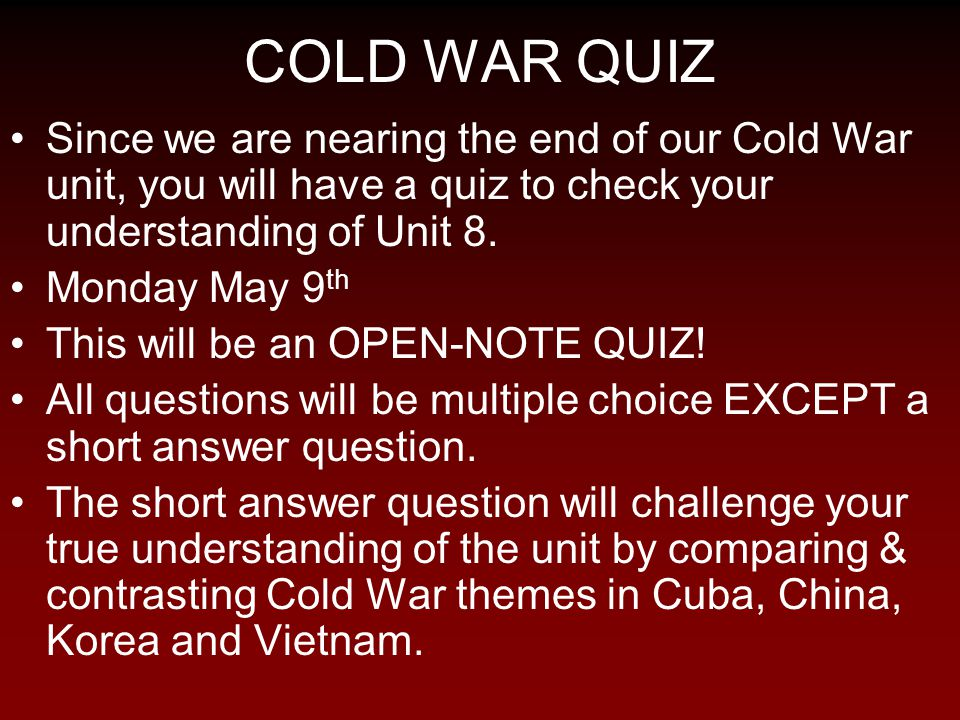 COLD WAR QUIZ Since we are nearing the end of our Cold War unit, you will have a quiz to check your understanding of Unit 8.