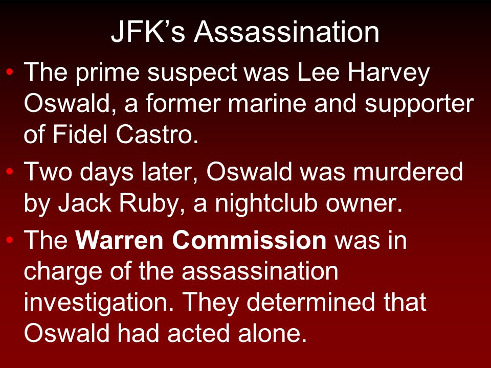 JFK's Assassination The prime suspect was Lee Harvey Oswald, a former marine and supporter of Fidel Castro.