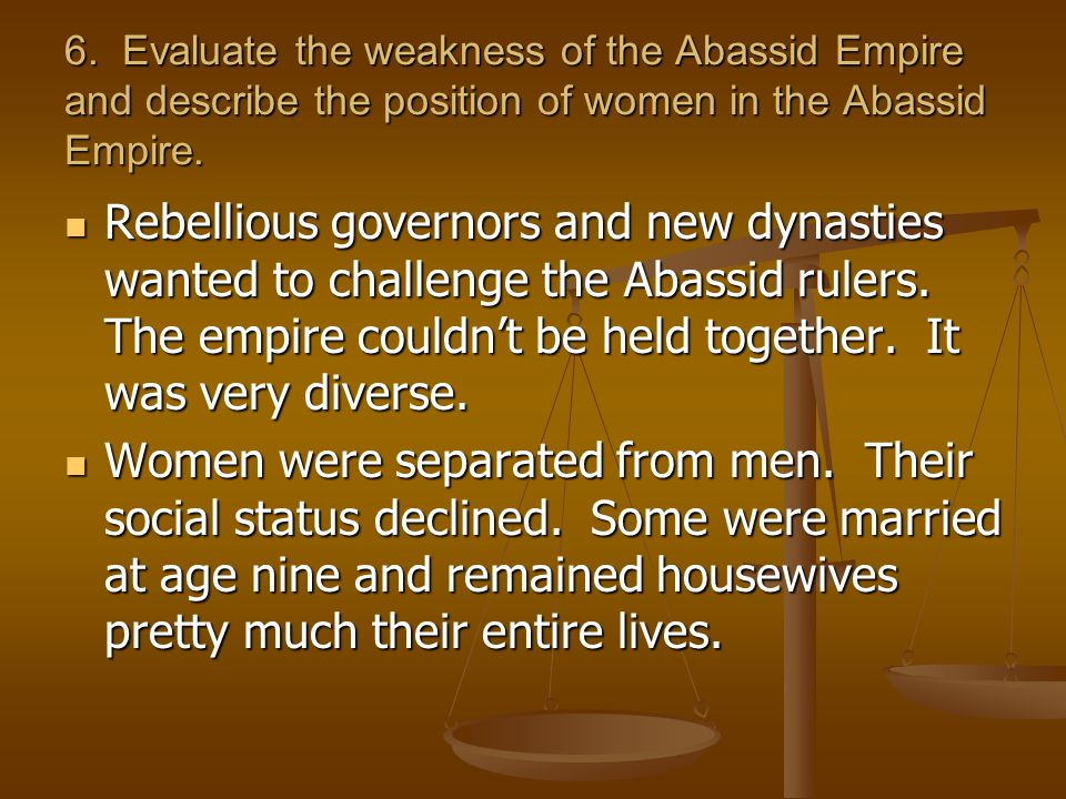 6. Evaluate the weakness of the Abassid Empire and describe the position of women in the Abassid Empire.
