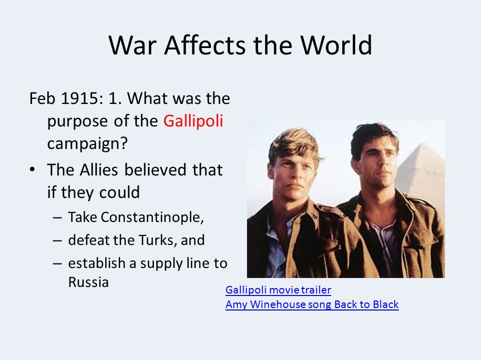 War Affects the World Feb 1915: 1. What was the purpose of the Gallipoli campaign The Allies believed that if they could.