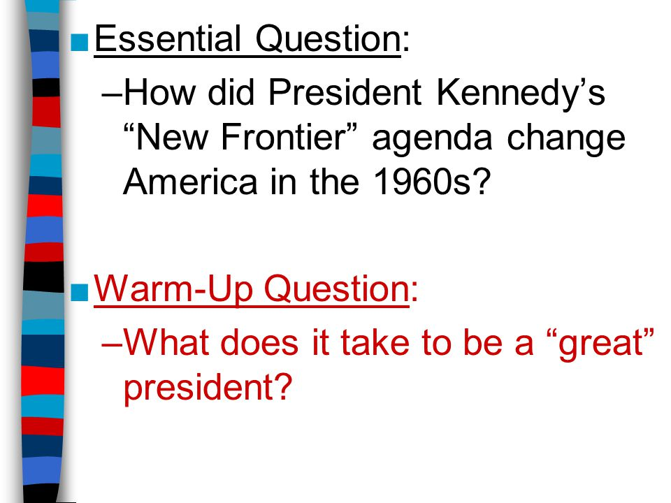 Essential Question: How did President Kennedy's New Frontier agenda change America in the 1960s Warm-Up Question: