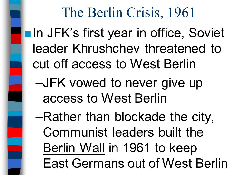 The Berlin Crisis, 1961 In JFK's first year in office, Soviet leader Khrushchev threatened to cut off access to West Berlin.
