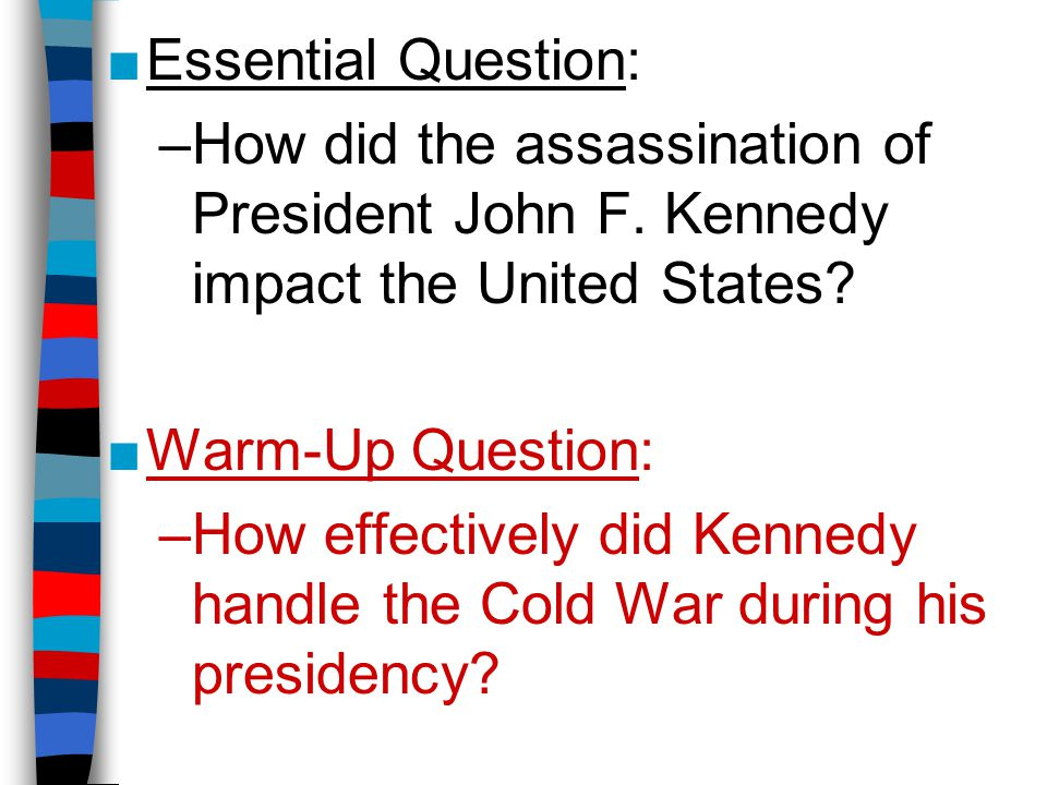 Essential Question: How did the assassination of President John F. Kennedy impact the United States