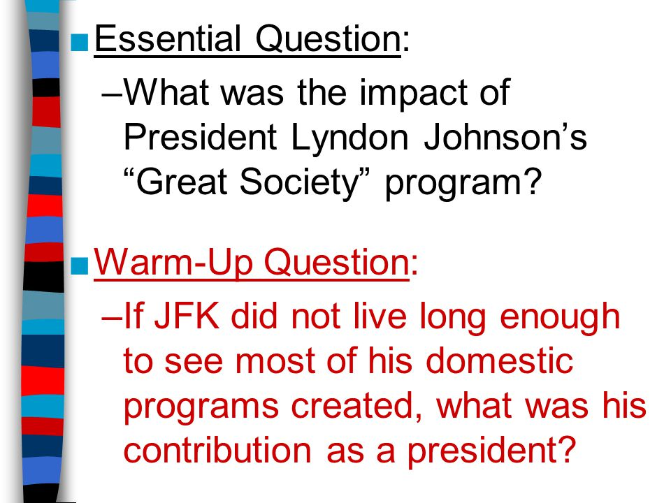 Essential Question: What was the impact of President Lyndon Johnson's Great Society program Warm-Up Question: