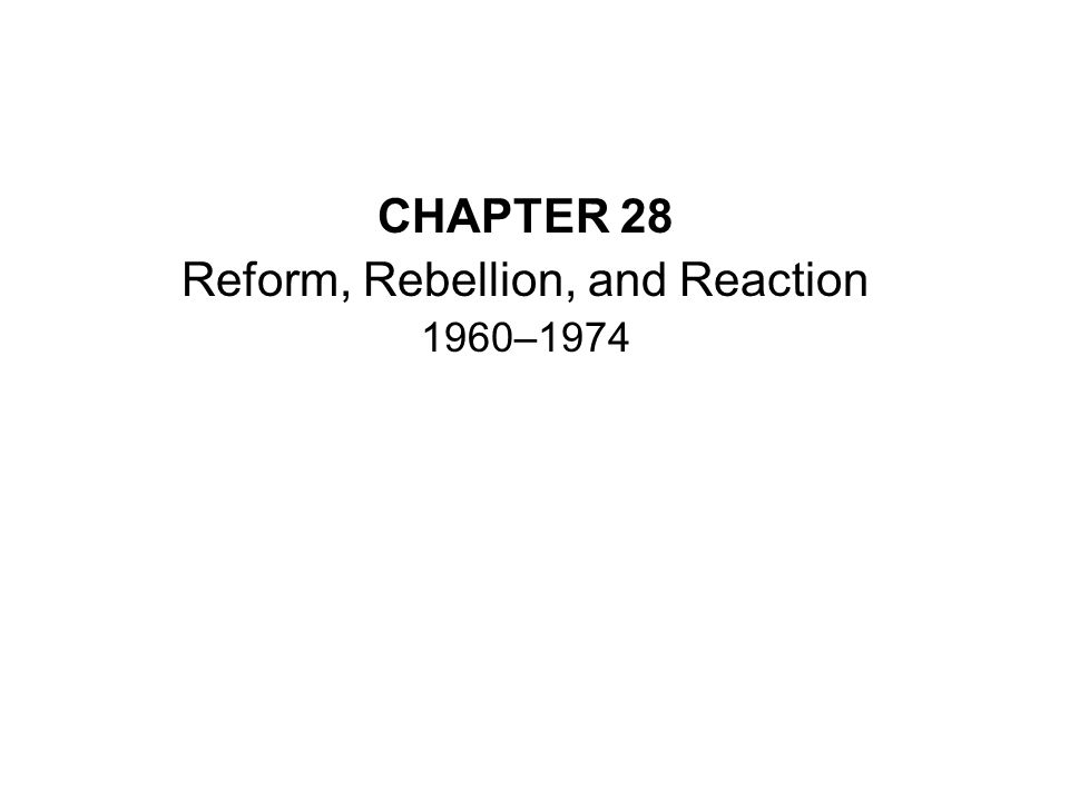 CHAPTER 28 Reform, Rebellion, and Reaction 1960–1974