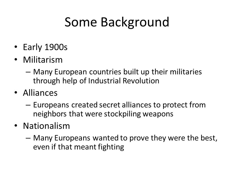 Some Background Early 1900s Militarism Alliances Nationalism