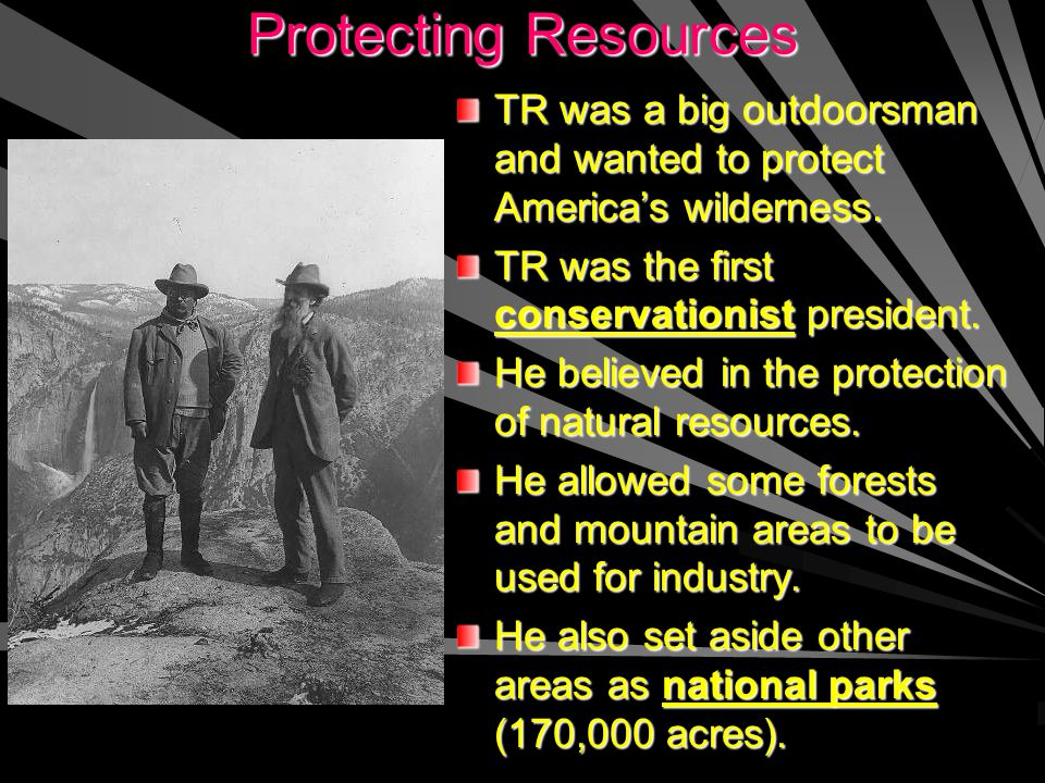 Protecting Resources TR was a big outdoorsman and wanted to protect America's wilderness. TR was the first conservationist president.