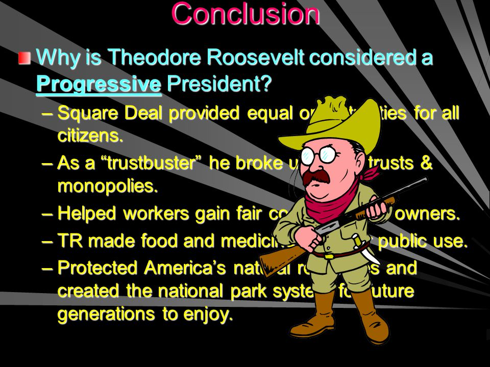 Conclusion Why is Theodore Roosevelt considered a Progressive President Square Deal provided equal opportunities for all citizens.