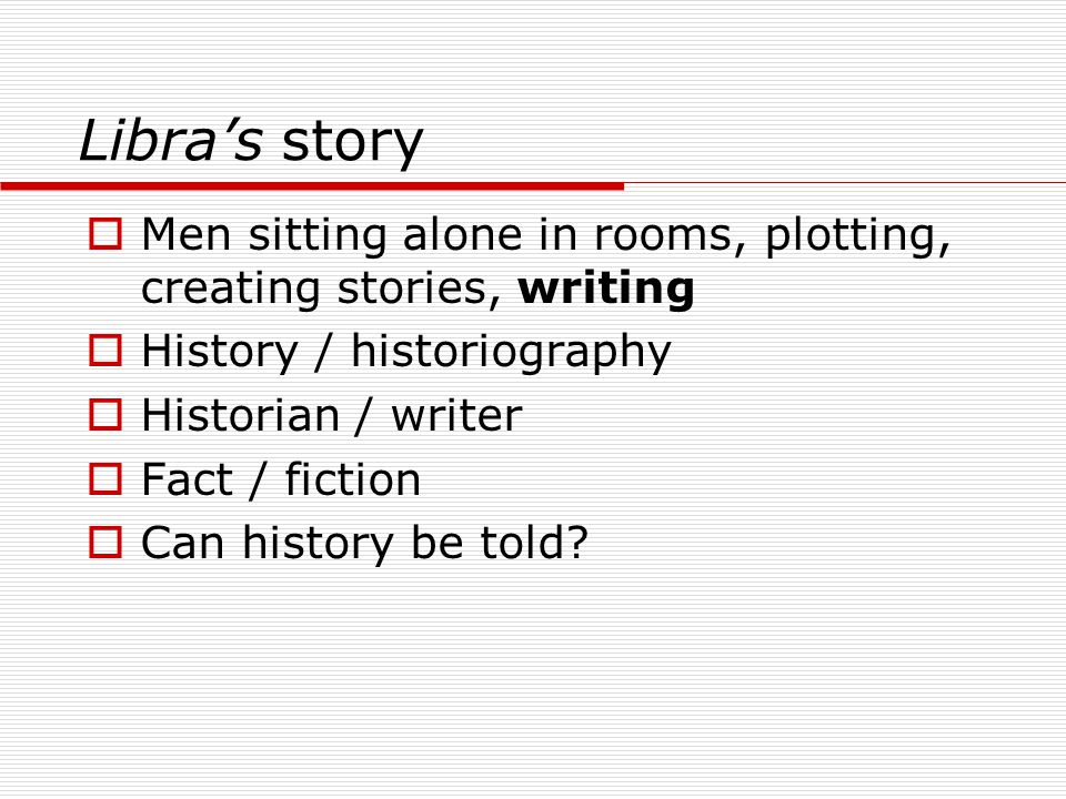 Libra's story Men sitting alone in rooms, plotting, creating stories, writing. History / historiography.