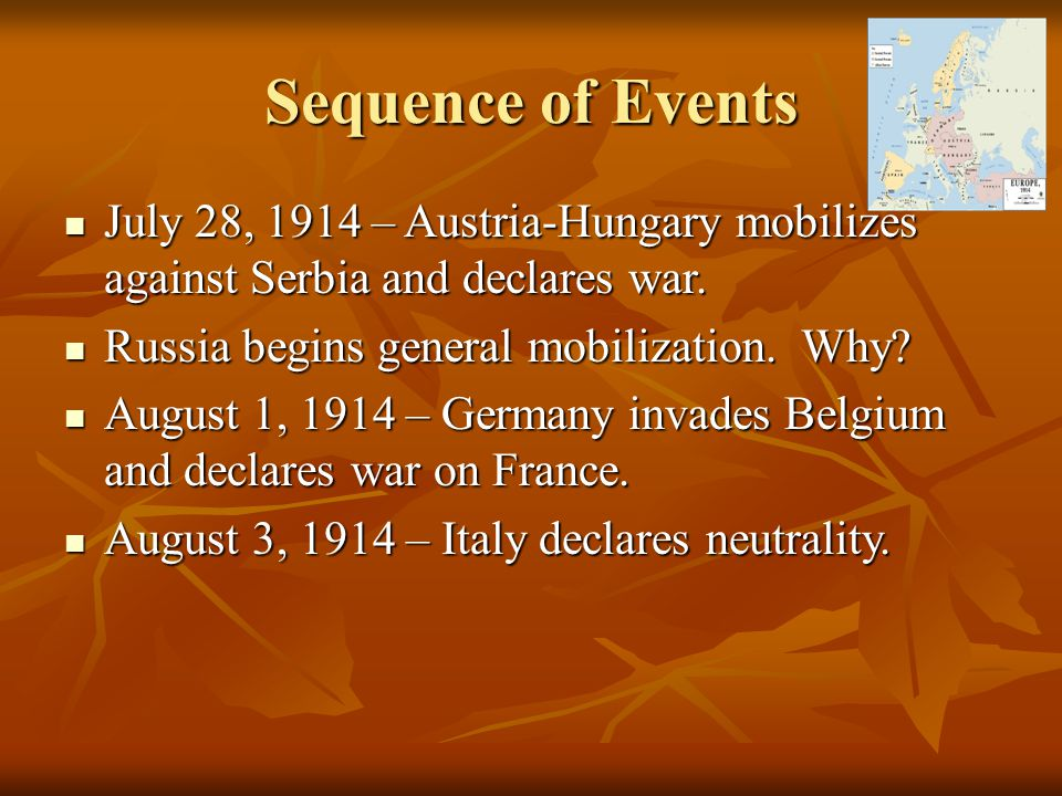 Sequence of Events July 28, 1914 – Austria-Hungary mobilizes against Serbia and declares war. Russia begins general mobilization. Why