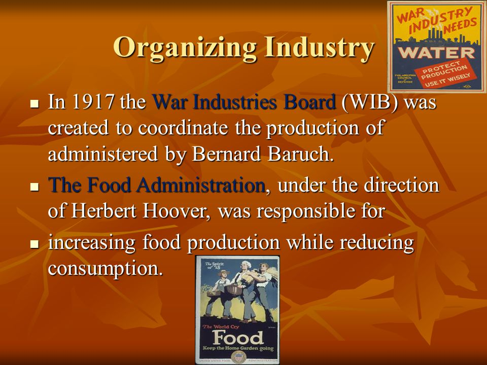 Organizing Industry In 1917 the War Industries Board (WIB) was created to coordinate the production of administered by Bernard Baruch.