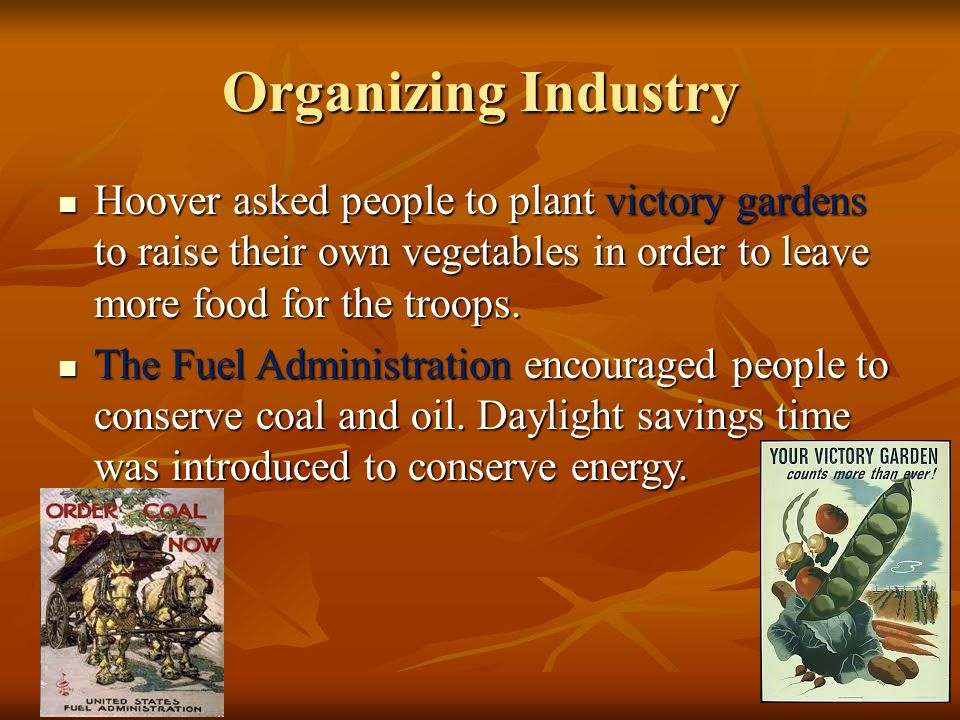 Organizing Industry Hoover asked people to plant victory gardens to raise their own vegetables in order to leave more food for the troops.