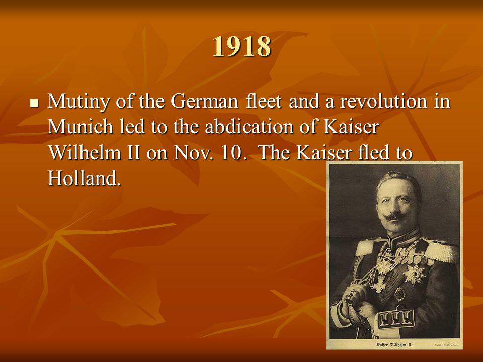 1918 Mutiny of the German fleet and a revolution in Munich led to the abdication of Kaiser Wilhelm II on Nov.