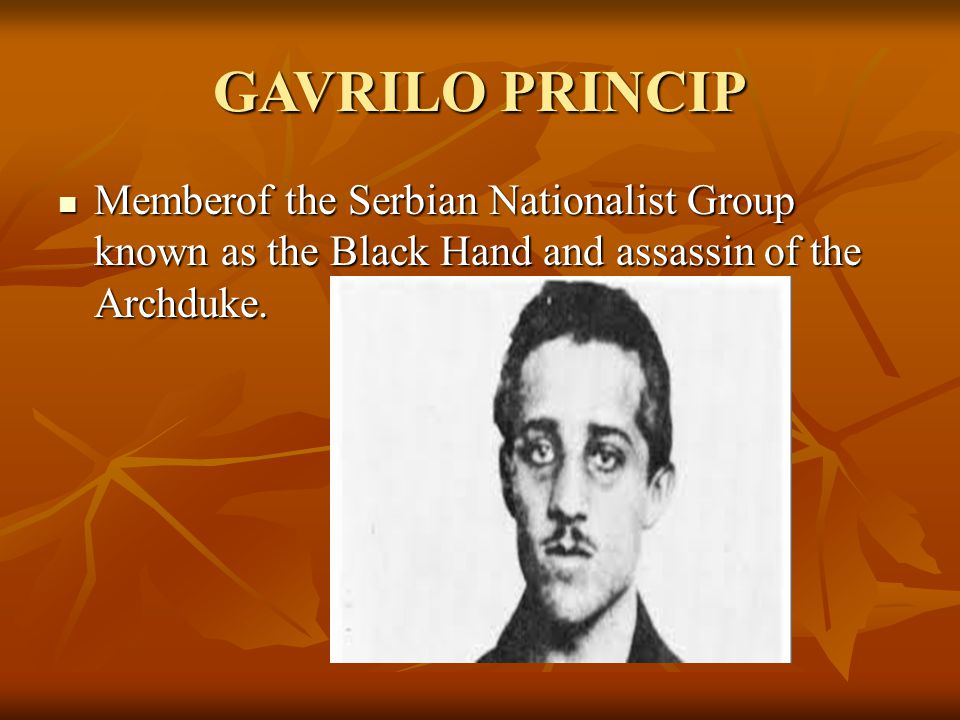 GAVRILO PRINCIP Memberof the Serbian Nationalist Group known as the Black Hand and assassin of the Archduke.