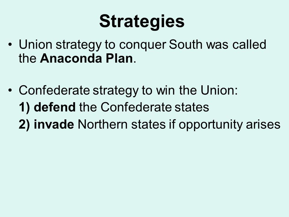 Strategies Union strategy to conquer South was called the Anaconda Plan. Confederate strategy to win the Union: