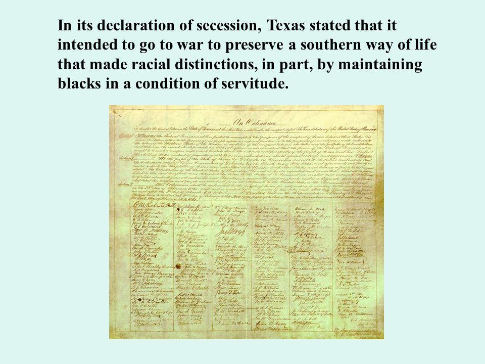 In its declaration of secession, Texas stated that it intended to go to war to preserve a southern way of life that made racial distinctions, in part, by maintaining blacks in a condition of servitude.