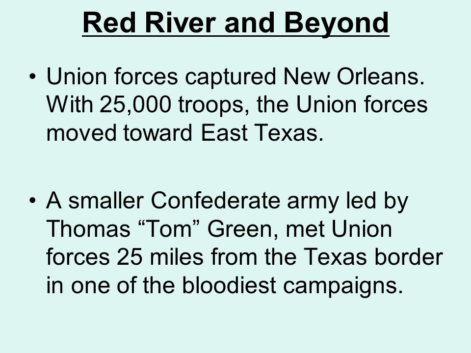 Red River and Beyond Union forces captured New Orleans. With 25,000 troops, the Union forces moved toward East Texas.