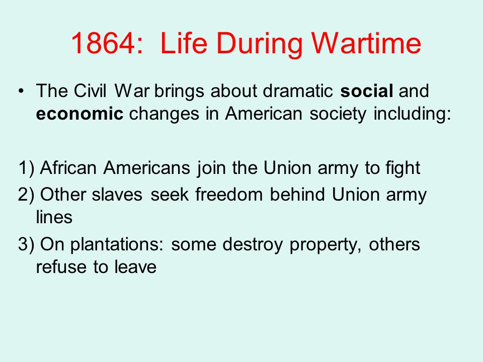 1864: Life During Wartime The Civil War brings about dramatic social and economic changes in American society including: