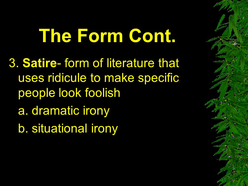 The Form Cont. 3. Satire- form of literature that uses ridicule to make specific people look foolish.
