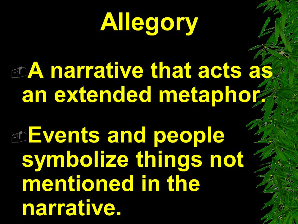 Allegory A narrative that acts as an extended metaphor.
