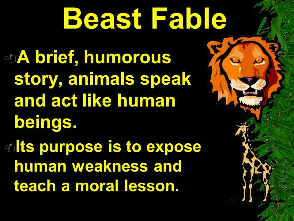 Beast Fable A brief, humorous story, animals speak and act like human beings.