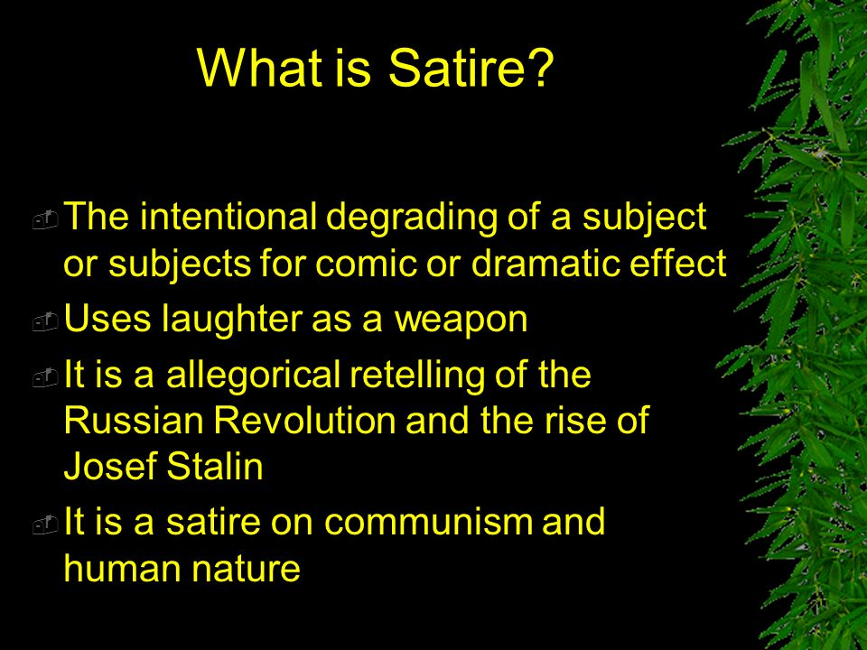 What is Satire The intentional degrading of a subject or subjects for comic or dramatic effect. Uses laughter as a weapon.