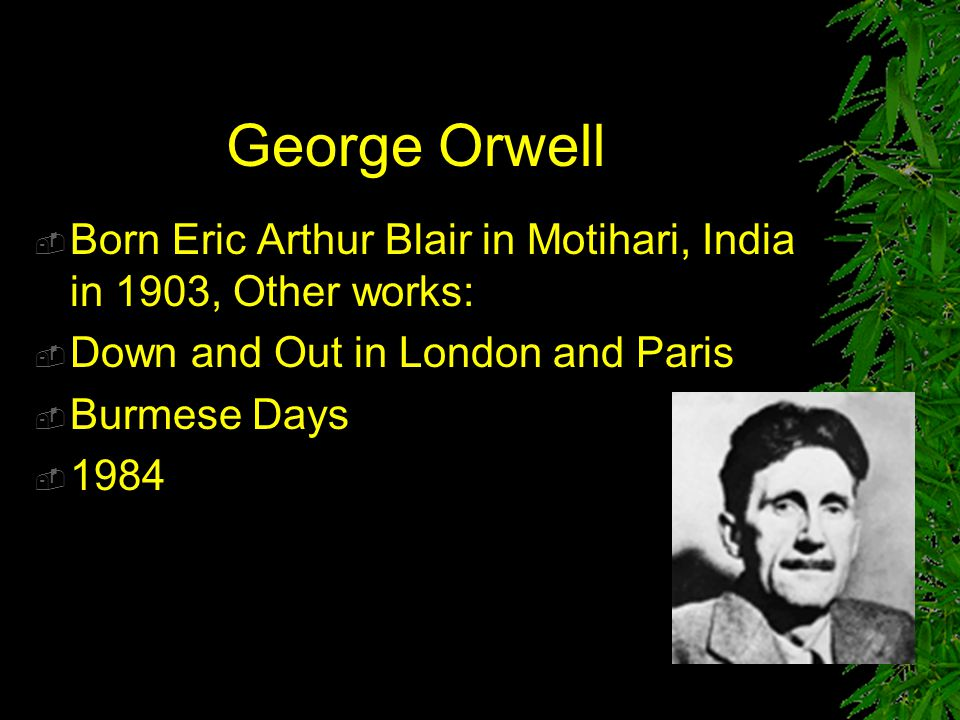 George Orwell Born Eric Arthur Blair in Motihari, India in 1903, Other works: Down and Out in London and Paris.