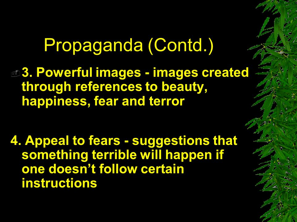 Propaganda (Contd.) 3. Powerful images - images created through references to beauty, happiness, fear and terror.
