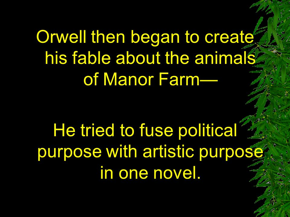 Orwell then began to create his fable about the animals of Manor Farm—