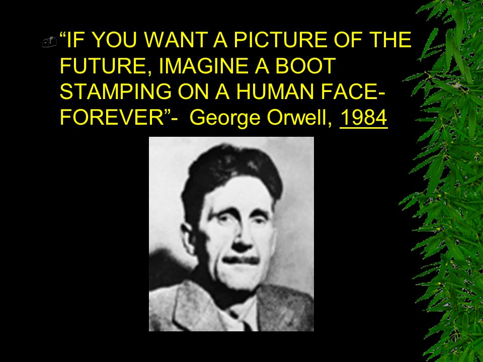 IF YOU WANT A PICTURE OF THE FUTURE, IMAGINE A BOOT STAMPING ON A HUMAN FACE-FOREVER - George Orwell, 1984