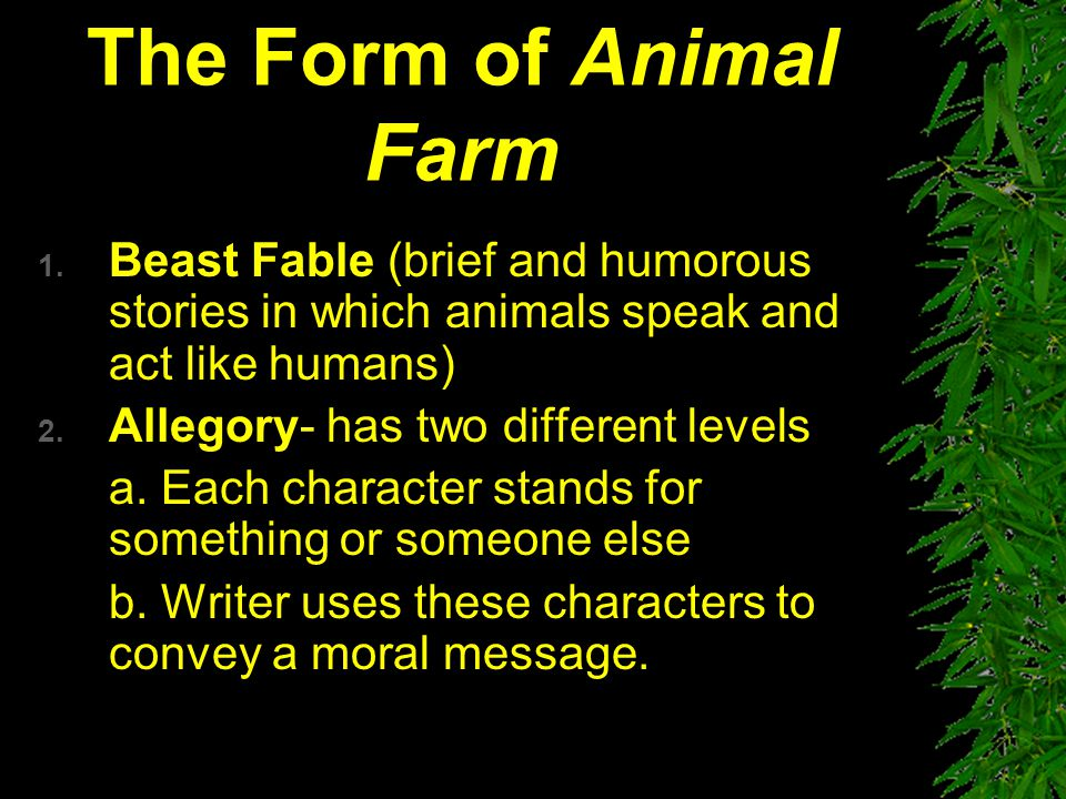 The Form of Animal Farm Beast Fable (brief and humorous stories in which animals speak and act like humans)