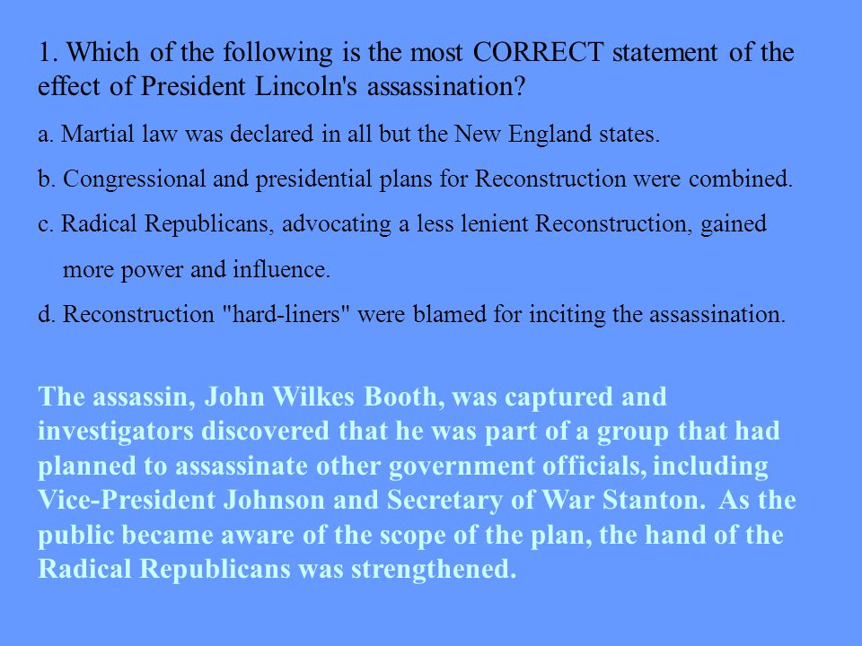 1. Which of the following is the most CORRECT statement of the effect of President Lincoln s assassination