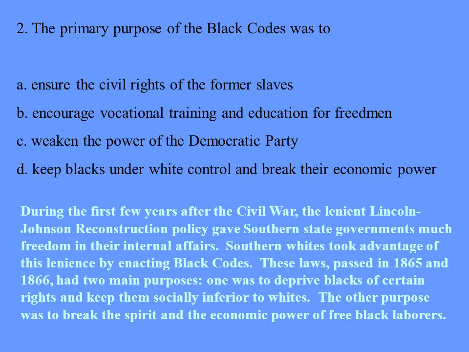 2. The primary purpose of the Black Codes was to