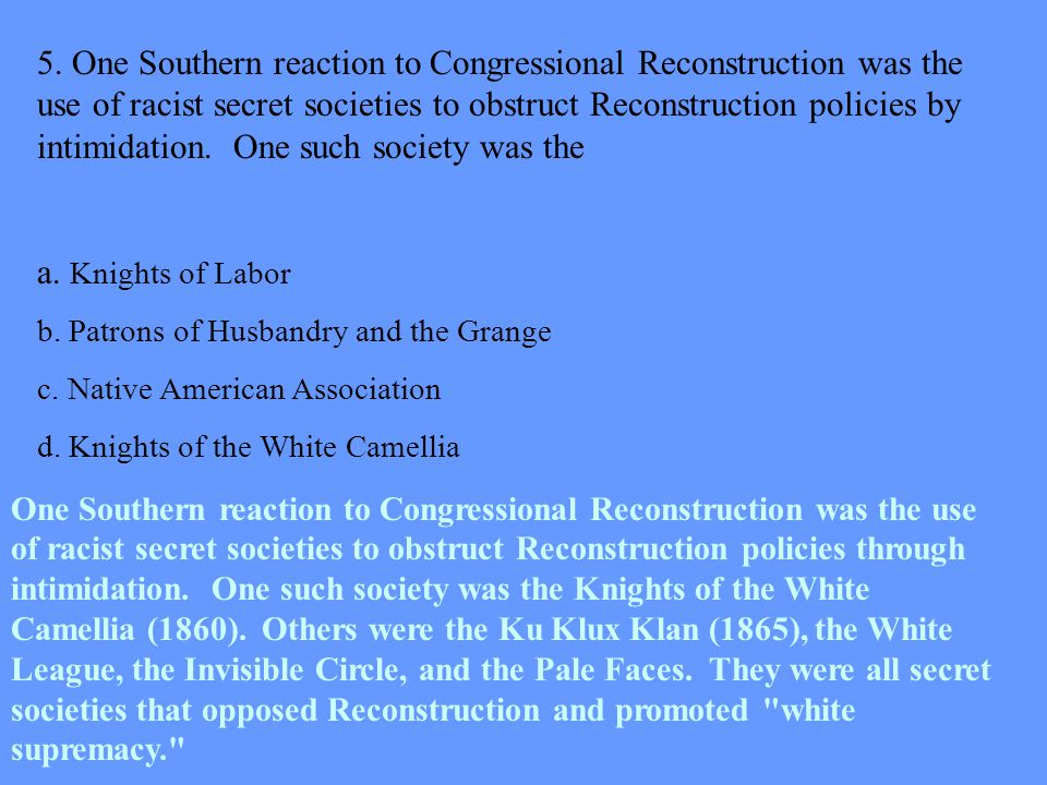 5. One Southern reaction to Congressional Reconstruction was the use of racist secret societies to obstruct Reconstruction policies by intimidation. One such society was the