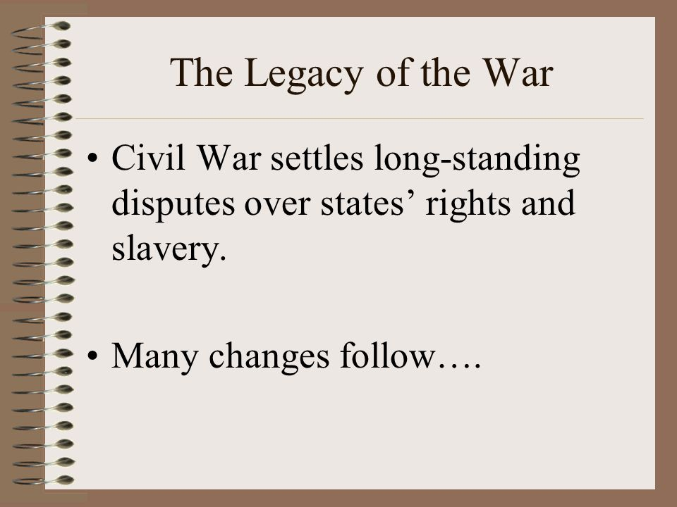 The Legacy of the War Civil War settles long-standing disputes over states' rights and slavery.