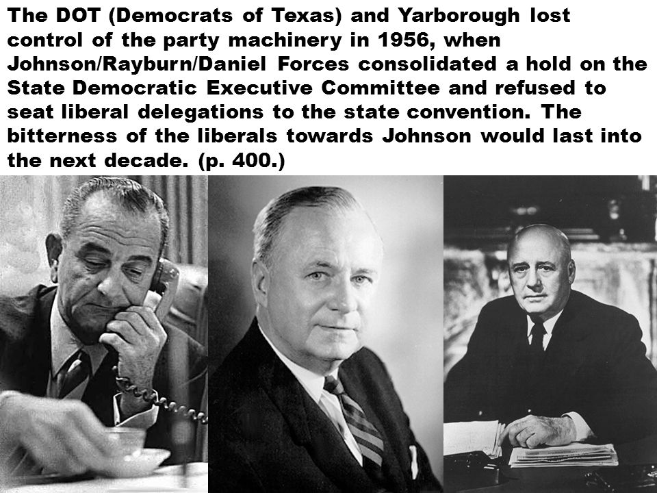 The DOT (Democrats of Texas) and Yarborough lost control of the party machinery in 1956, when Johnson/Rayburn/Daniel Forces consolidated a hold on the State Democratic Executive Committee and refused to seat liberal delegations to the state convention.