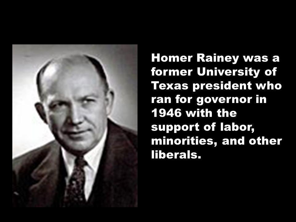 Homer Rainey was a former University of Texas president who ran for governor in 1946 with the support of labor, minorities, and other liberals.