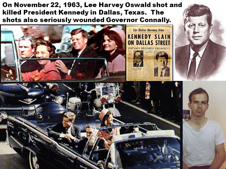 On November 22, 1963, Lee Harvey Oswald shot and killed President Kennedy in Dallas, Texas.
