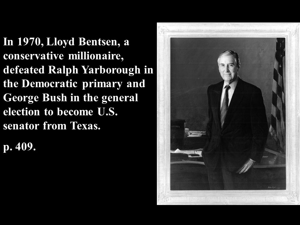 In 1970, Lloyd Bentsen, a conservative millionaire, defeated Ralph Yarborough in the Democratic primary and George Bush in the general election to become U.S. senator from Texas.
