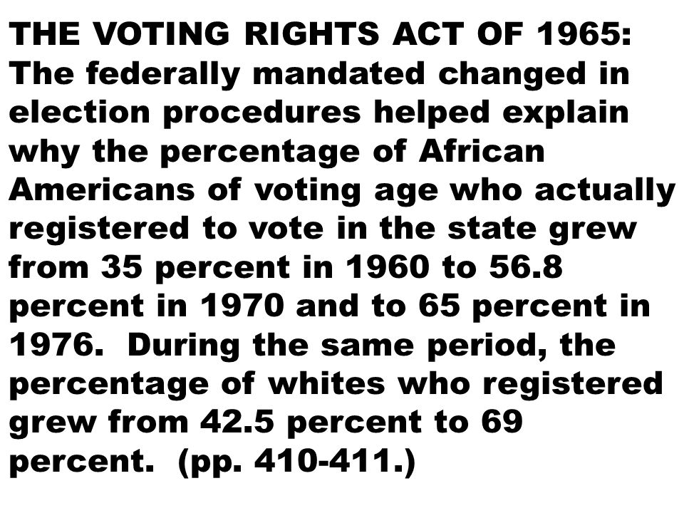 THE VOTING RIGHTS ACT OF 1965: The federally mandated changed in election procedures helped explain why the percentage of African Americans of voting age who actually registered to vote in the state grew from 35 percent in 1960 to 56.8 percent in 1970 and to 65 percent in 1976.