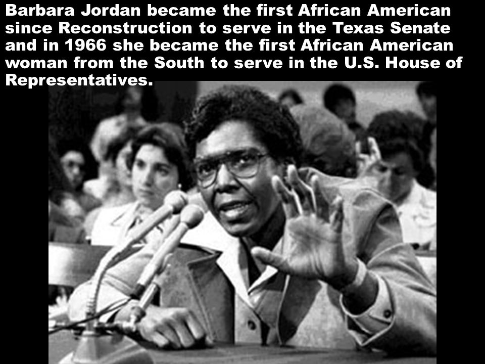 Barbara Jordan became the first African American since Reconstruction to serve in the Texas Senate and in 1966 she became the first African American woman from the South to serve in the U.S.