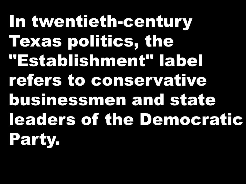 In twentieth-century Texas politics, the Establishment label refers to conservative businessmen and state leaders of the Democratic Party.