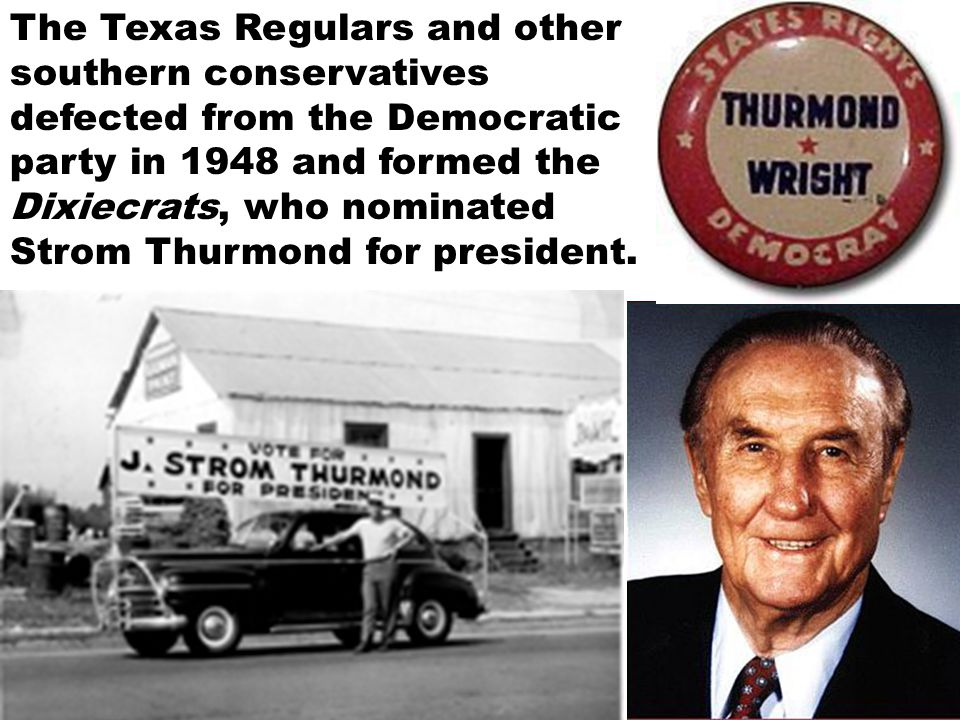 The Texas Regulars and other southern conservatives defected from the Democratic party in 1948 and formed the Dixiecrats, who nominated Strom Thurmond for president.