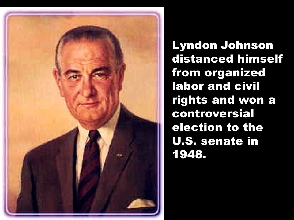 Lyndon Johnson distanced himself from organized labor and civil rights and won a controversial election to the U.S.