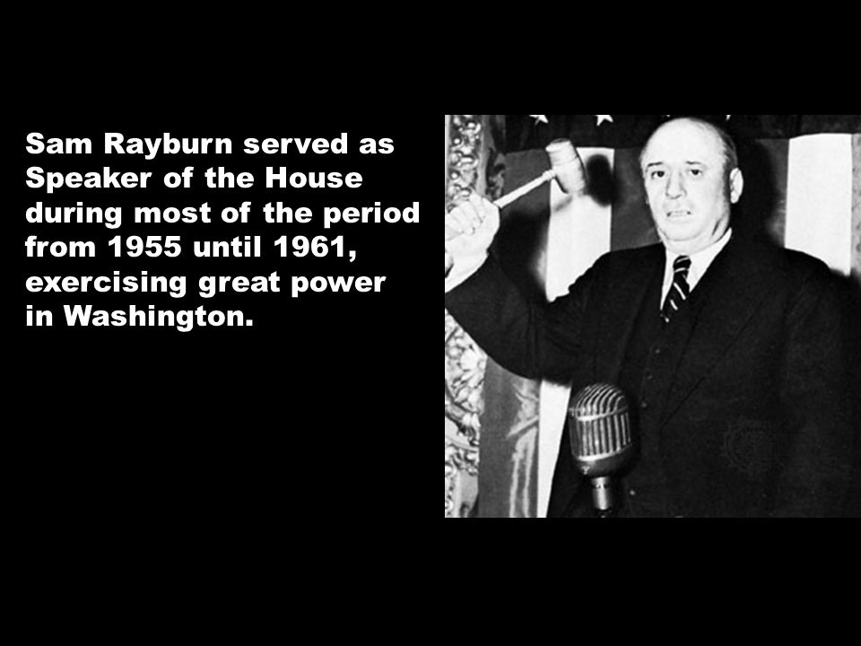 Sam Rayburn served as Speaker of the House during most of the period from 1955 until 1961, exercising great power in Washington.