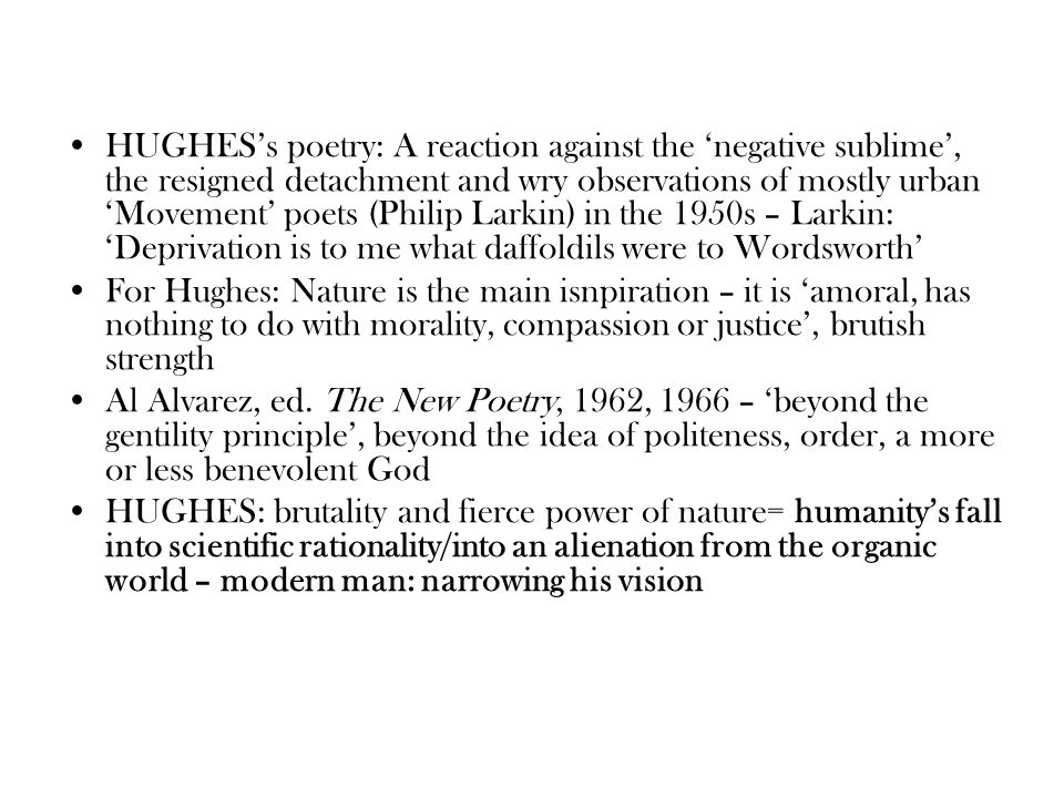 HUGHES's poetry: A reaction against the 'negative sublime', the resigned detachment and wry observations of mostly urban 'Movement' poets (Philip Larkin) in the 1950s – Larkin: 'Deprivation is to me what daffoldils were to Wordsworth'