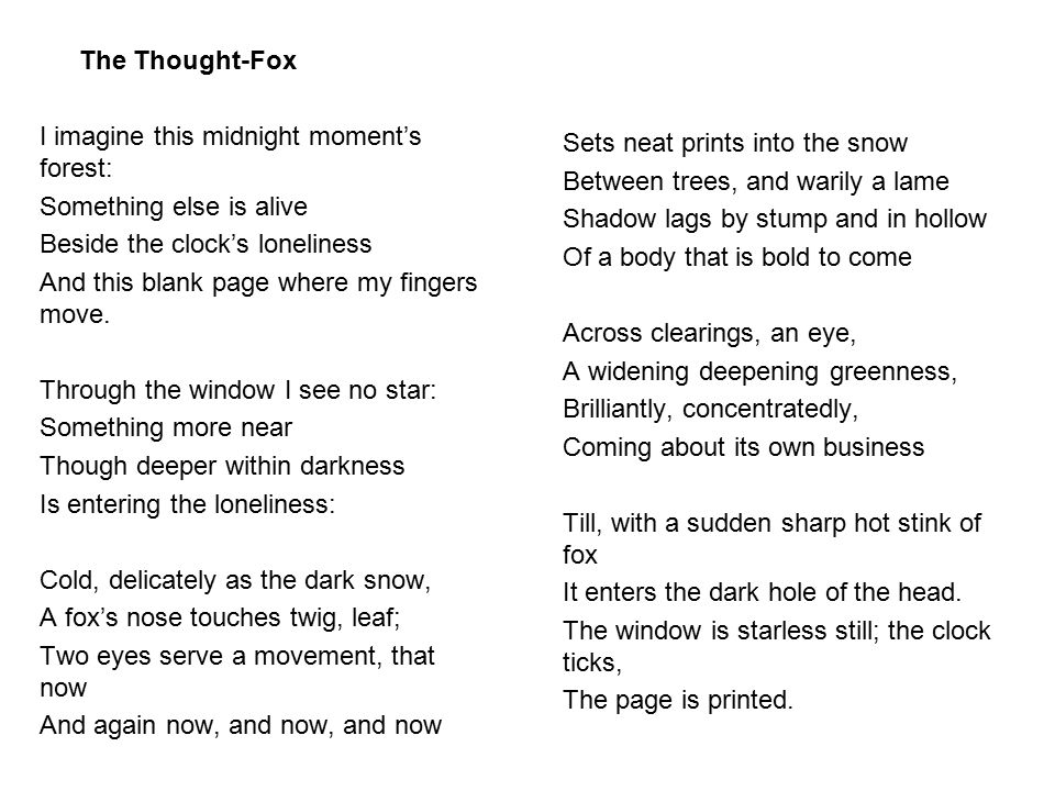 The Thought-Fox I imagine this midnight moment's forest: Something else is alive. Beside the clock's loneliness.