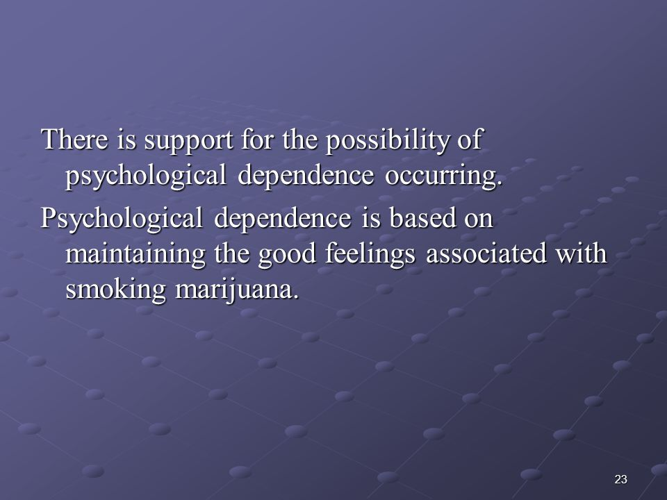 There is support for the possibility of psychological dependence occurring.