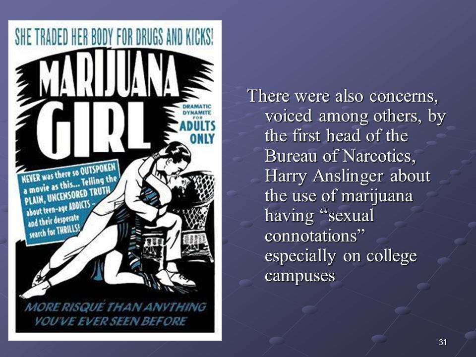There were also concerns, voiced among others, by the first head of the Bureau of Narcotics, Harry Anslinger about the use of marijuana having sexual connotations especially on college campuses